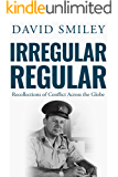 Irregular Regular: Recollections of Conflict Across the Globe (The Extraordinary Life of Colonel David Smiley Book 3)