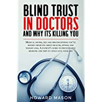 Blind Trust in Doctors and Why its Killing You: Medical Myths, Lies and Misconceptions...