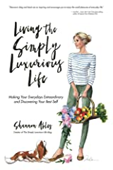 Living the Simply Luxurious Life: Making the Everydays Extraordinary and Discovering Your Best Self Kindle Edition