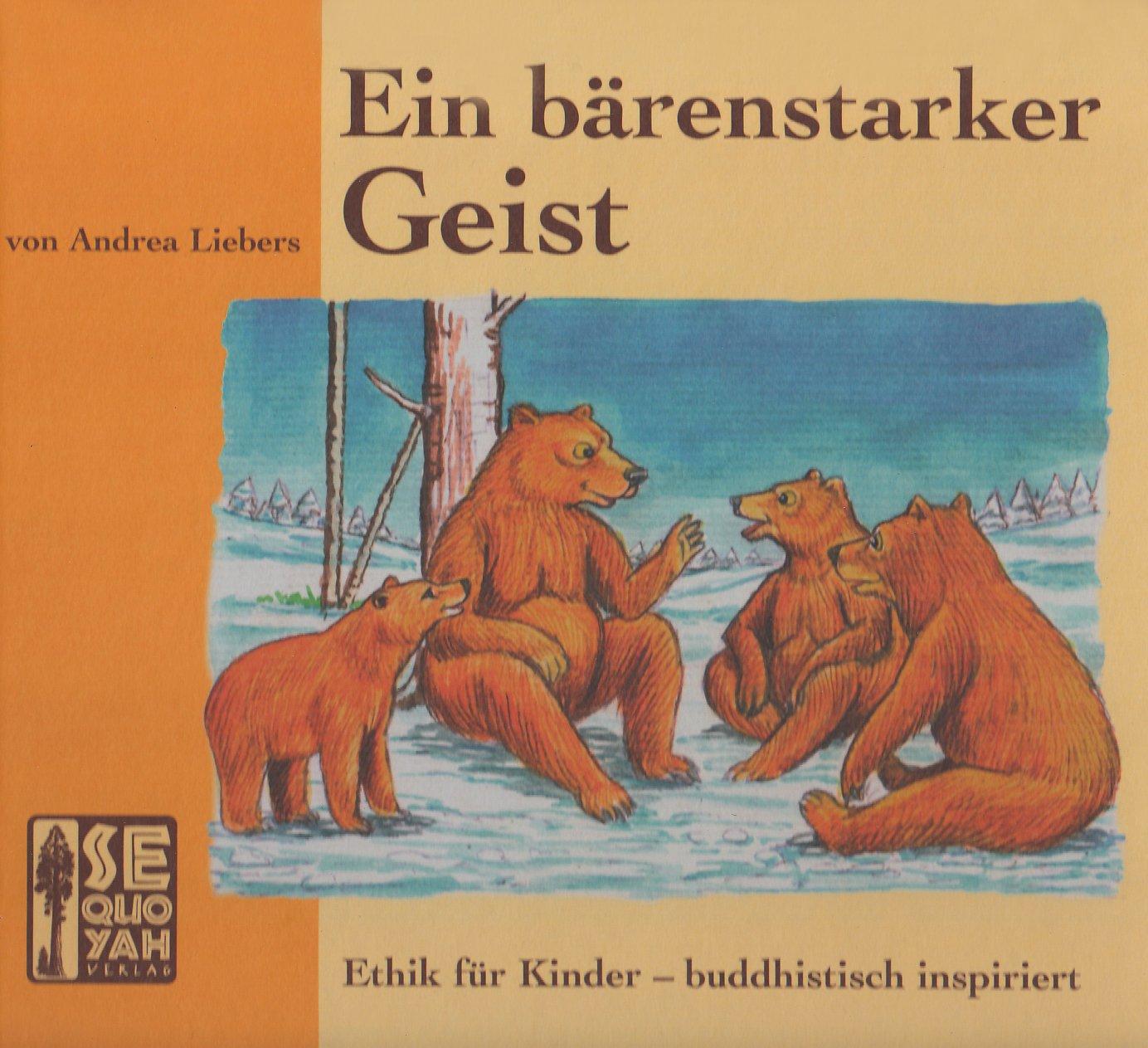 Ein bärenstarker Geist: Ethik für Kinder - buddhistisch inspiriert Gebundenes Buch – 8. Dezember 2008 Andrea Liebers Collins Mdachi Sequoyah-Verlag 3854660677