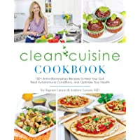Clean Cuisine Cookbook: 130+ Anti-Inflammatory Recipes to Heal Your Gut, Treat Autoimmune Conditions, and Optimize Your Health