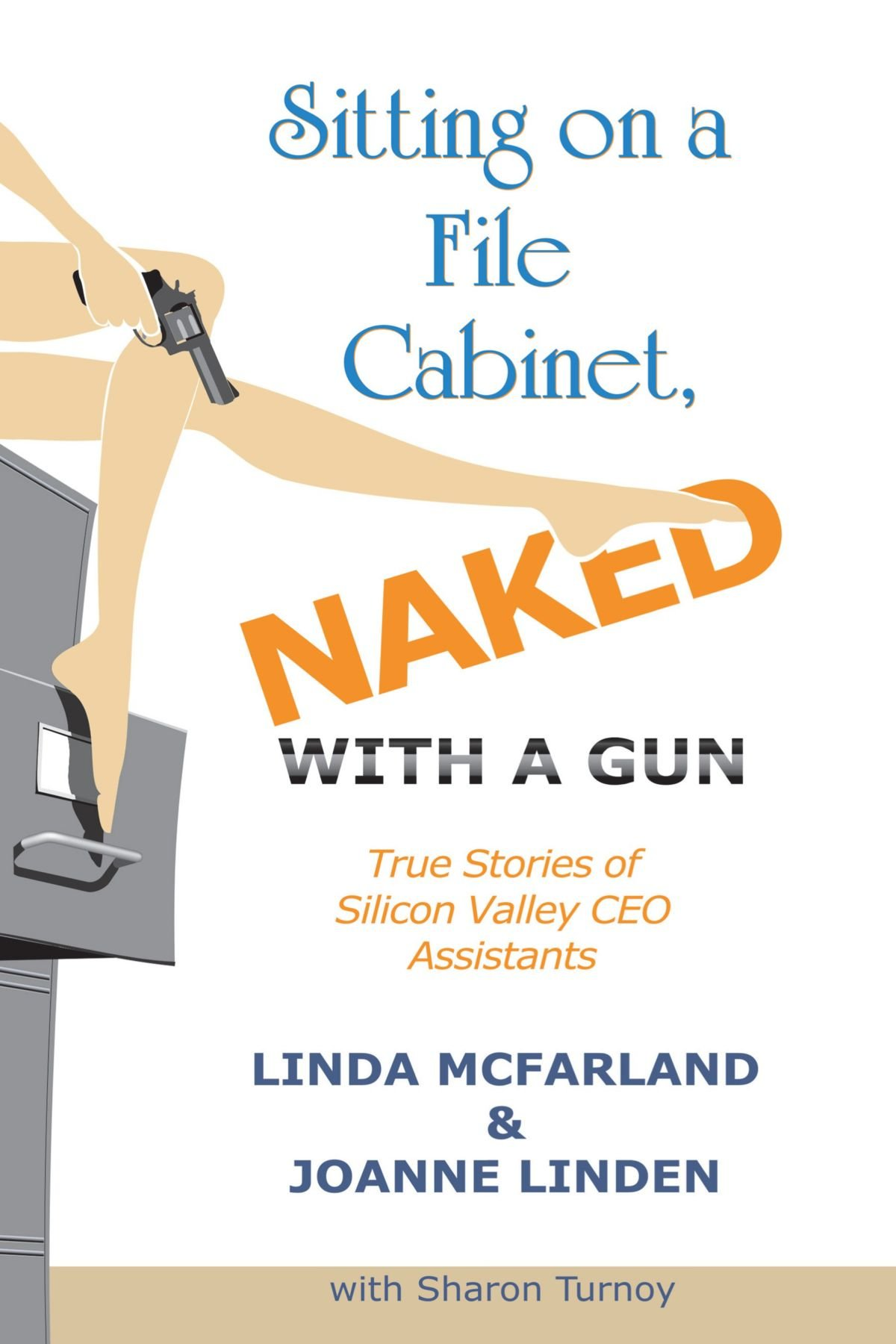 Sitting On A File Cabinet Naked With Gun True Stories Of Next Chapter Into The Silicon Valley Ceo Assistants Linda Mcfarland Joanne Linden Sharon Turnoy 9781449031596