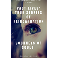 PAST LIVES: TRUE STORIES OF REINCARNATION: Journey of Souls: True Stories of Reincarnation & Past Lives