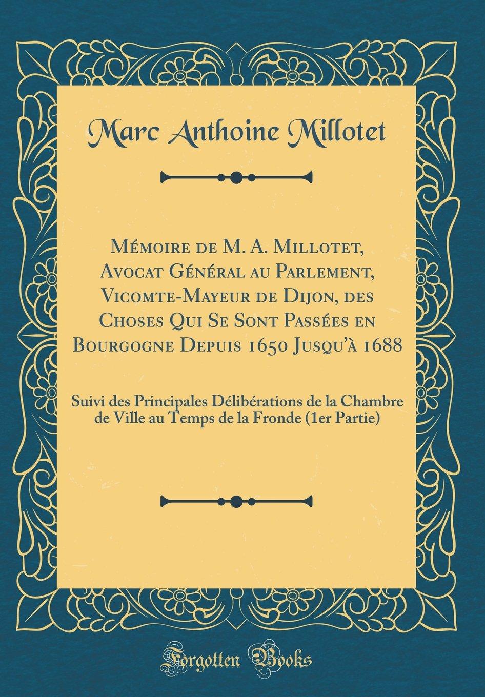 Mémoire de M. A. Millotet, Avocat Général au Parlement, Vicomte-Mayeur de Dijon, des Choses Qui Se Sont Passées en Bourgogne Depuis 1650 Jusqu'à 1688: ... de la Fronde (1er Partie) (French Edition) ebook