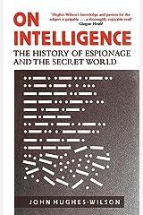 On Intelligence: The History of Espionage and the Secret World [May 18, 2017] Hughes-Wilson, John Paperback