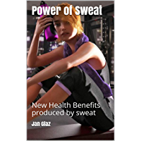 Power of Sweat: New Health Benefits produced by sweat (Learn the how to achieve, with or without exercise, the amazing new health benefits produced by sweat  Book 1) (English Edition)