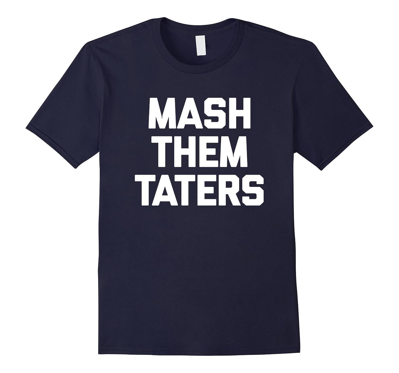 Mash Them Taters T-Shirt funny saying sarcastic thanksgiving-CD