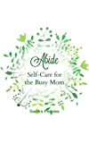 Abide: Self-Care for the Busy Mom