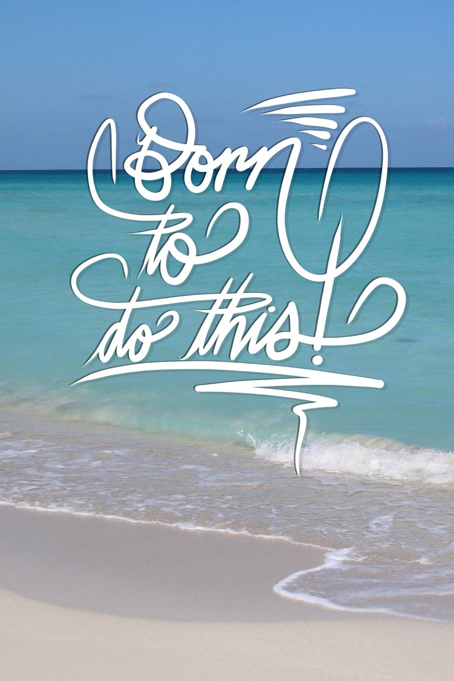 Born to do this: 6x9 Inch Lined Journal/Notebook to remind you that you were born to do this! - Turquoise, Blue, Caribbean sea, Ocean, Beach, Tropical, Calligraphy Art with photography, Gift idea PDF