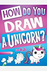 How Do You Draw A Unicorn?: Inspire Hours Of Creativity For Young Artists With This How To Draw Unicorns Book And Fun Unicorn Gifts For Girls (How To Draw Books For Kids) Paperback