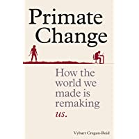 Primate Change: How the world we made is remaking us