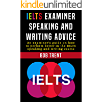 IELTS Examiner Speaking and Writing Advice: An examiner's guide on how to perform better in the IELTS speaking and written exams