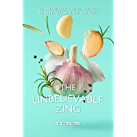 The Unbelievable Zing: 25 Incredible Garlic Recipes to Keep You Healthy and Fit! (English Edition)