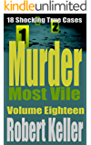 Murder Most Vile Volume 18: 18 Shocking True Crime Murder Cases