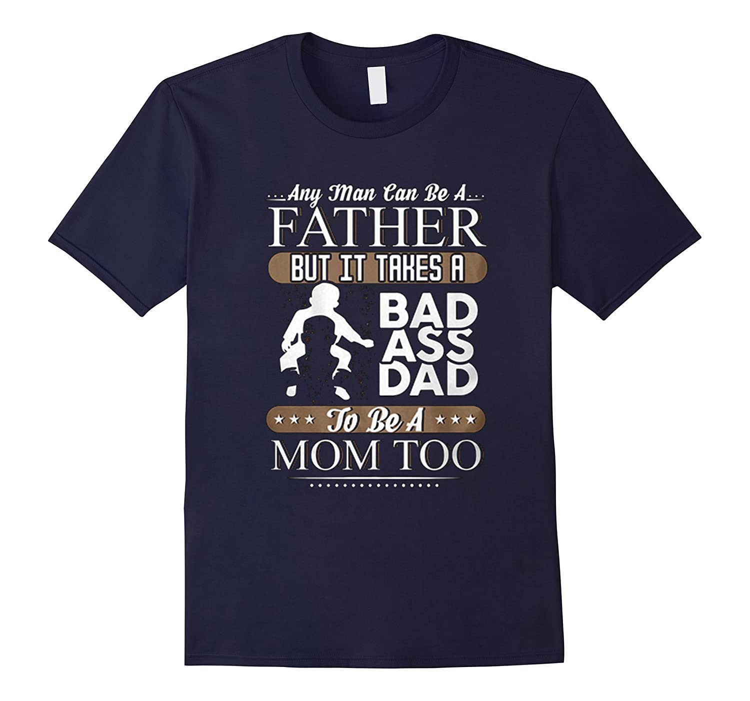 Any man can be a father but it takes a badass dad to be a mo-TH