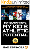 How Do I Improve My Kid's Athletic Potential: A Parent's NO BS Guide to Raising Confident, Focused And Resilient Athletes
