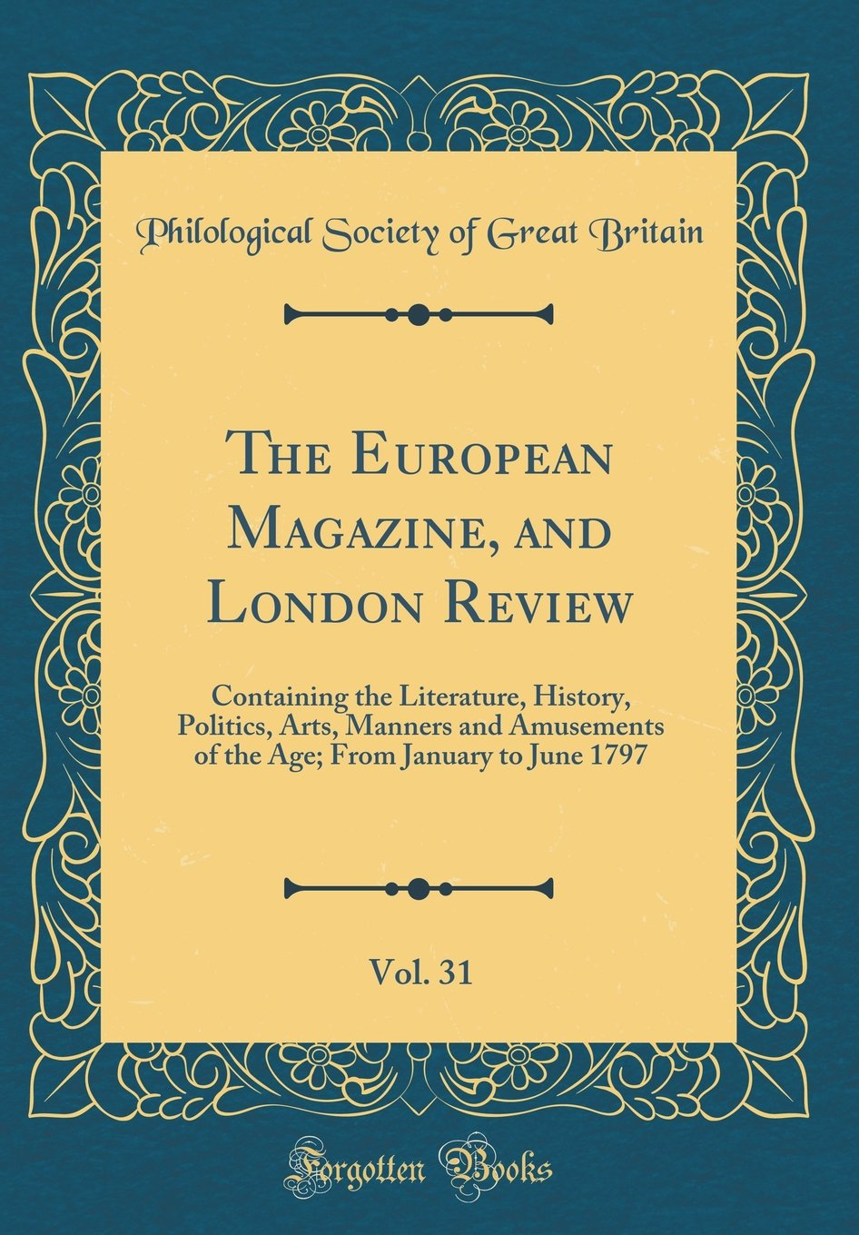Read Online The European Magazine, and London Review, Vol. 31: Containing the Literature, History, Politics, Arts, Manners and Amusements of the Age; From January to June 1797 (Classic Reprint) PDF