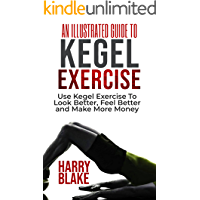 AN ILLUSTRATED GUIDE TO KEGEL EXERCISE: Use Kegel Exercise to Look Better, Feel Better and Make More Money.