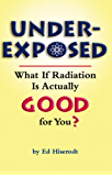 Underexposed: What If Radiation Is Actually GOOD for You? (English Edition)