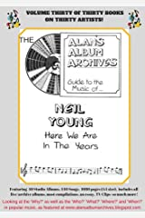 The Alan's Album Archives Guide To The Music Of...Neil Young: 'Here We Are In The Years' Kindle Edition