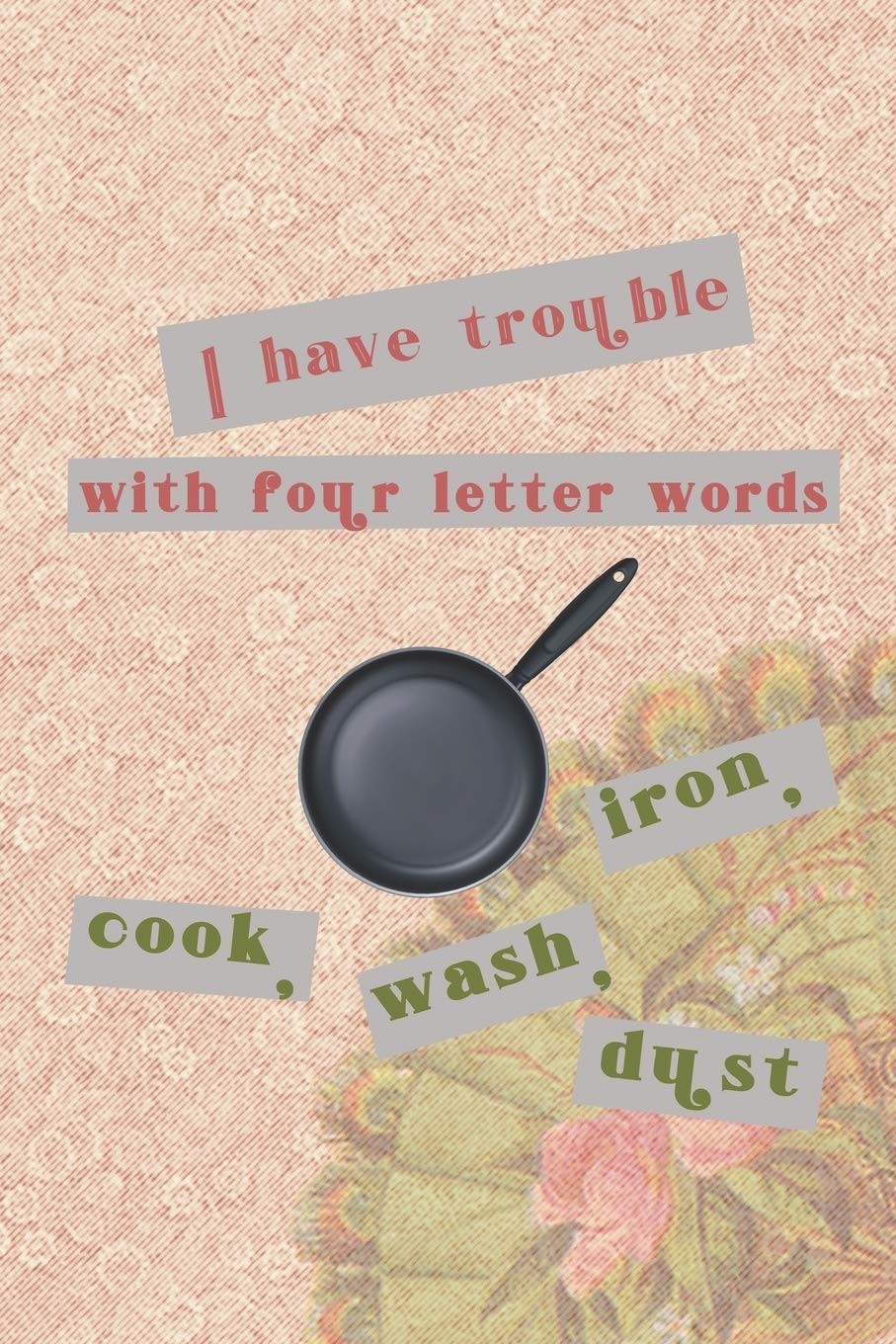 I Have Trouble With Four Letter Words Cook, Wash, Iron, Dust ...