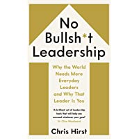 No Bullsh*t Leadership: Why the World Needs More Everyday Leaders and Why That Leader Is You
