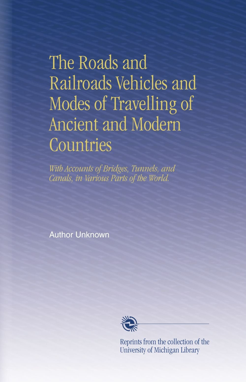 Download The Roads and Railroads Vehicles and Modes of Travelling of Ancient and Modern Countries: With Accounts of Bridges, Tunnels, and Canals, in Various Parts of the World. pdf