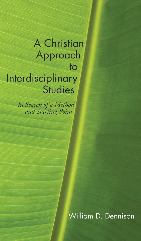 A Christian Approach to Interdisciplinary Studies: William Dennison:  9781498249003: Amazon.com: Books