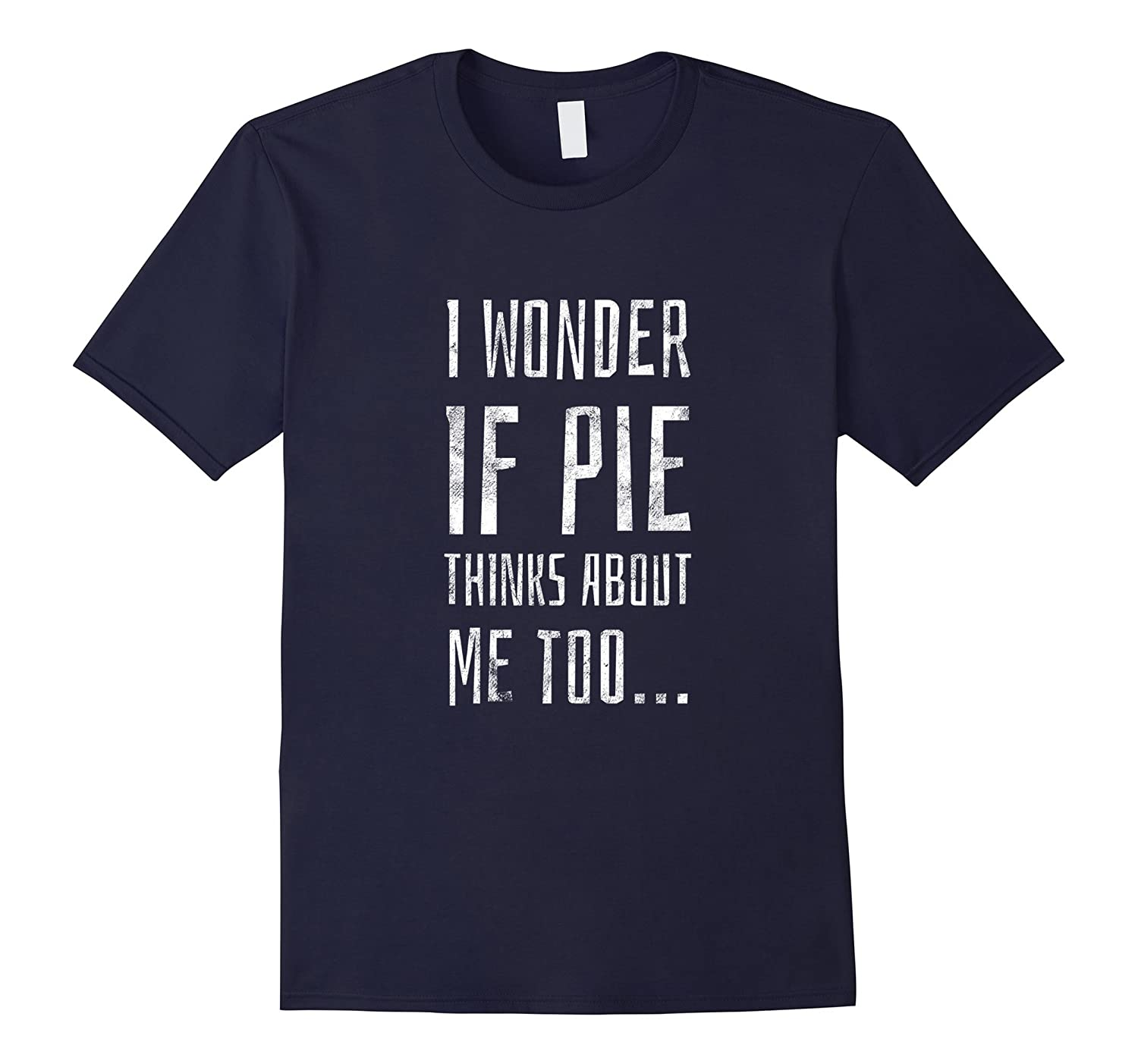 I Wonder if Pie Thinks About Me Too | Funny Baking T-Shirt-Art