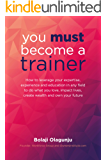 You Must Become A Trainer: How to leverage your expertise, experience and education in any field to do what you love…