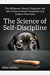 The Science of Self-Discipline: The Willpower, Mental Toughness, and Self-Control to Resist Temptation and Achieve Your Goals (Live a Disciplined Life Book 1) Kindle Edition