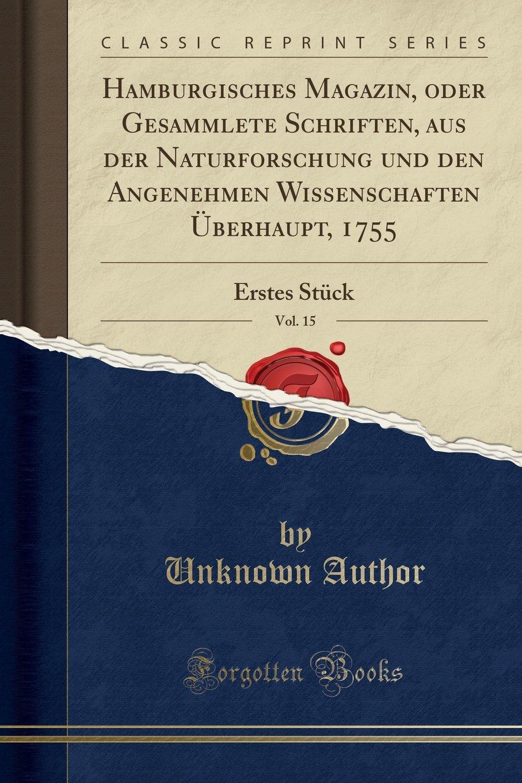 Hamburgisches Magazin, oder Gesammlete Schriften, aus der Naturforschung und den Angenehmen Wissenschaften Überhaupt, 1755, Vol. 15: Erstes Stück (Classic Reprint) (German Edition)