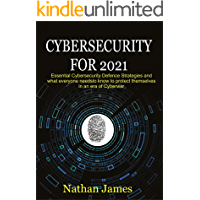 Cybersecurity For 2021: Essential Cybersecurity defence Strategies and what everyone needs to know to protect themselves…