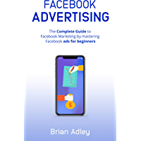 Facebook Advertising: The complete guide to Facebook Marketing by mastering Facebook ads for beginners. (English Edition)