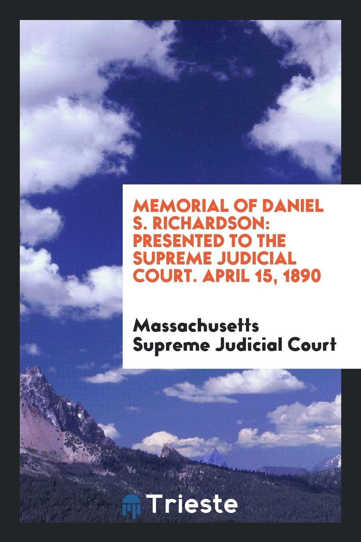 Memorial of Daniel S. Richardson: Presented to the Supreme Judicial Court. April 15, 1890 ebook
