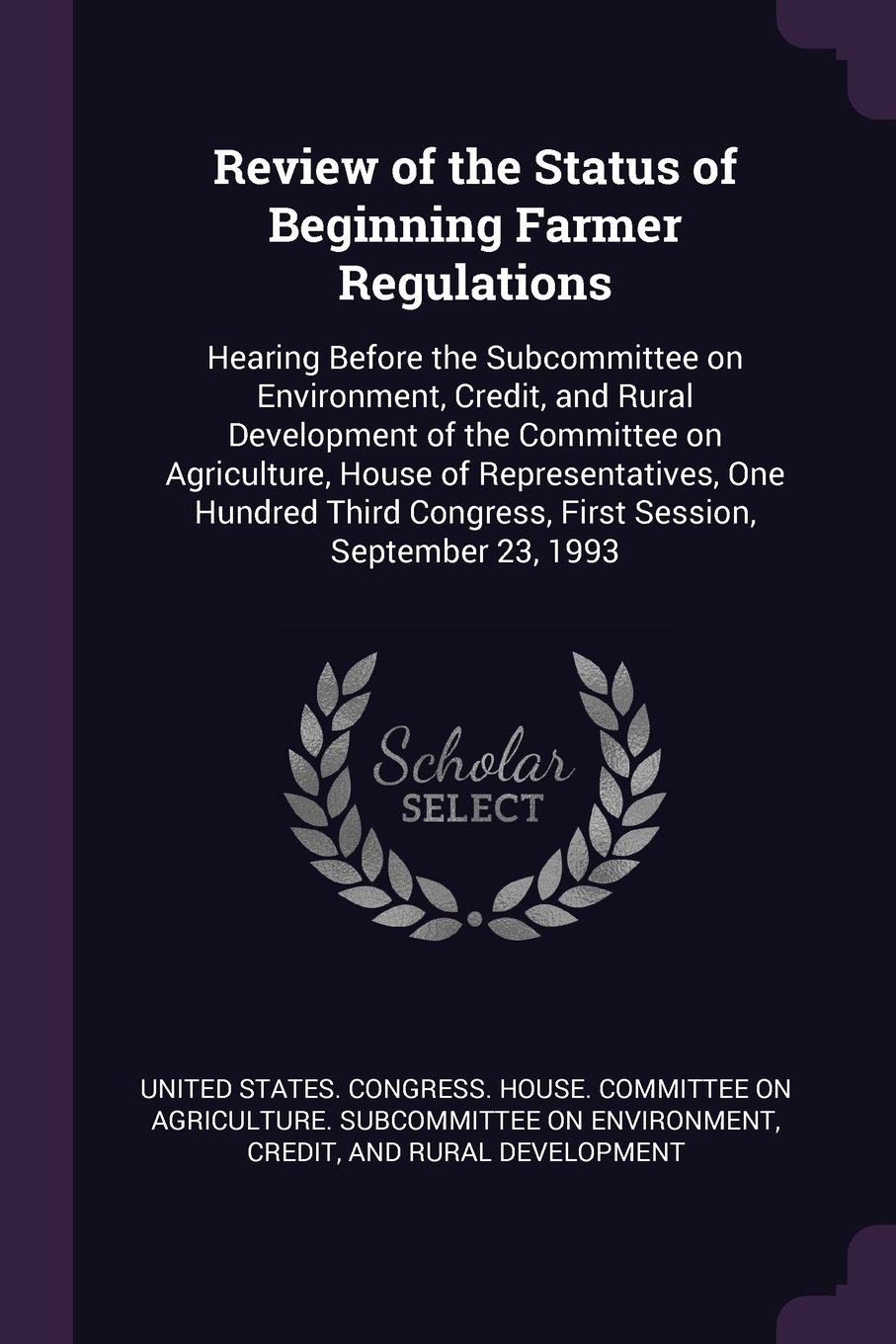 Review of the Status of Beginning Farmer Regulations: Hearing Before the Subcommittee on Environment, Credit, and Rural Development of the Committee ... Congress, First Session, September 23, 1993 PDF