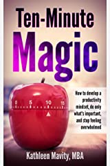 Ten-Minute Magic: How to develop a productivity mindset, do only what's important, and stop feeling overwhelmed Kindle Edition