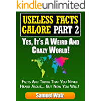 Useless Facts Galore Part 2 - Yes, It's A Weird And Crazy World! Unusual Trivia And Facts You Didn't Know!: Discover Mind Blowing Stories, Dubious Places And People And Humourus History Events.