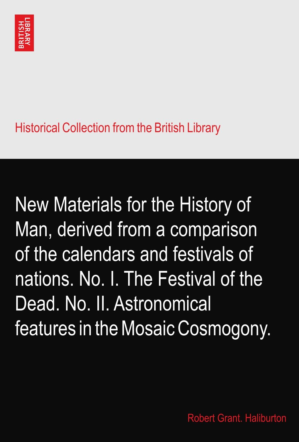 New Materials for the History of Man, derived from a comparison of the calendars and festivals of nations. No. I. The Festival of the Dead. No. II. Astronomical features in the Mosaic Cosmogony. pdf epub
