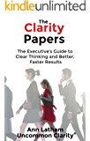 The Clarity Papers: The Executive's Guide to  Clear Thinking and Better, Faster Results