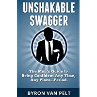 Unshakable Swagger: The Man's Guide to Being Confident Any Time, Any Place...Period
