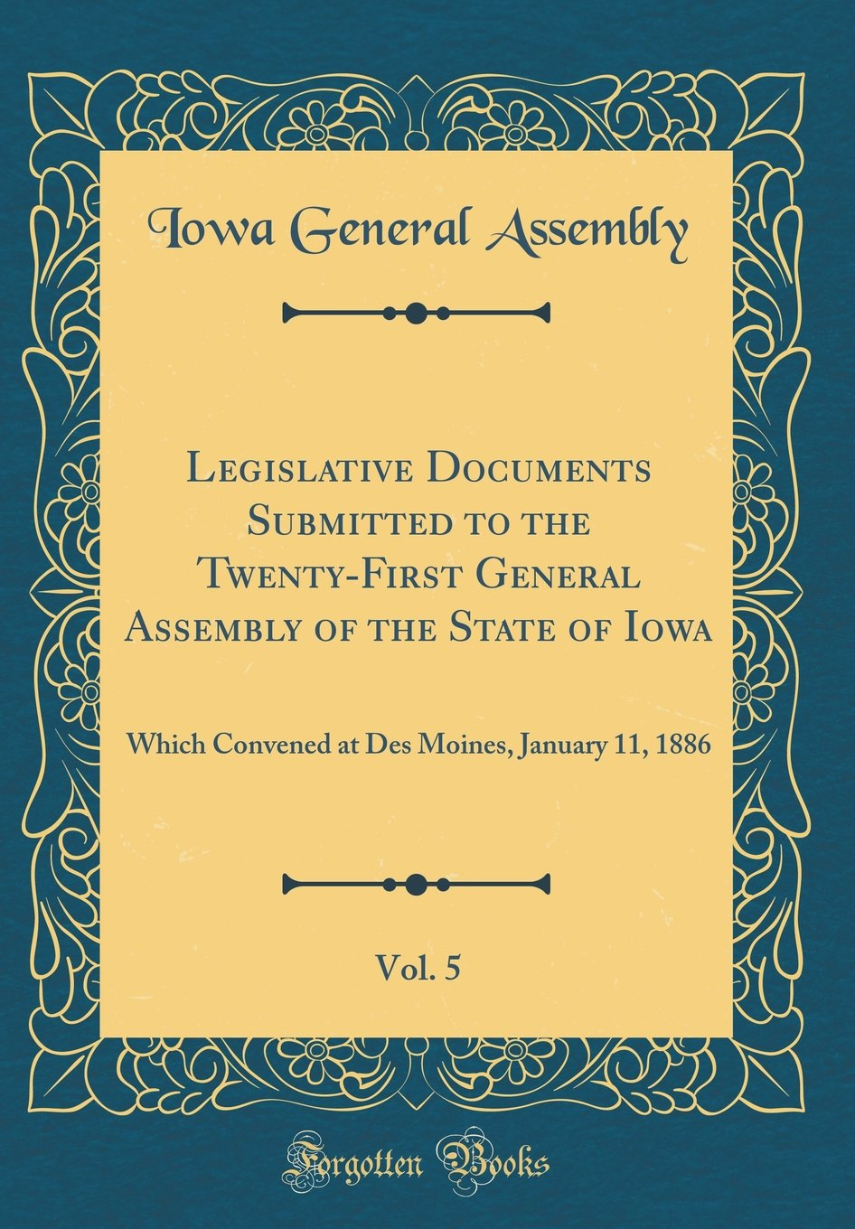Download Legislative Documents Submitted to the Twenty-First General Assembly of the State of Iowa, Vol. 5: Which Convened at Des Moines, January 11, 1886 (Classic Reprint) pdf