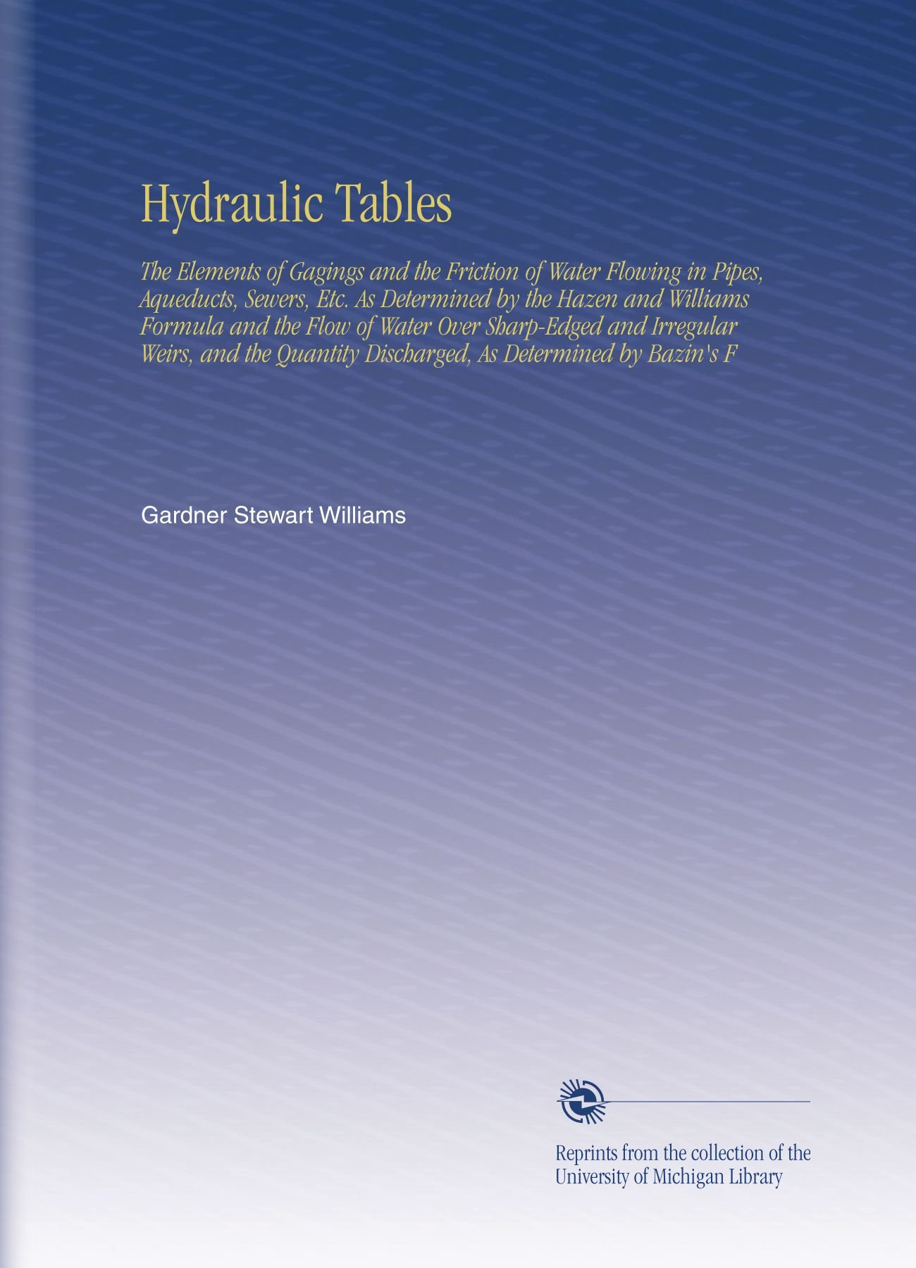 Download Hydraulic Tables: The Elements of Gagings and the Friction of Water Flowing in Pipes, Aqueducts, Sewers, Etc. As Determined by the Hazen and Williams ... Discharged, As Determined by Bazin's F PDF