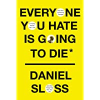 Everyone You Hate Is Going to Die: And Other Comforting Thoughts on Family, Friends, Sex, Love, and More Things That…