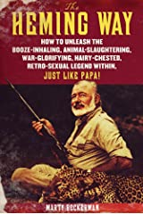 The Heming Way: How to Unleash the Booze-Inhaling, Animal-Slaughtering, War-Glorifying, Hairy-Chested Retro-Sexual Legend Within, Just Like Papa! Kindle Edition