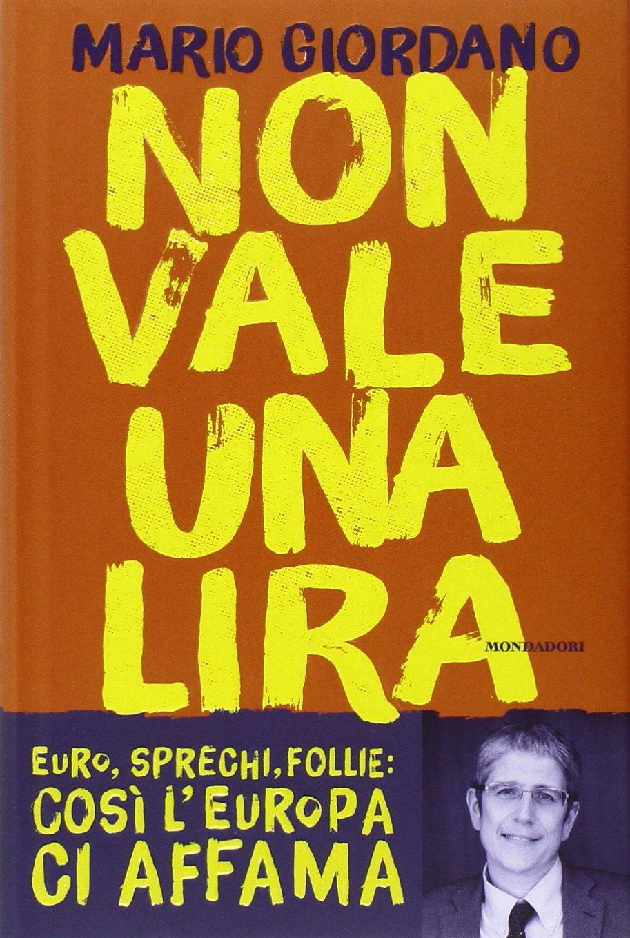 Non vale una lira. Euro, sprechi, follie: così l'Europa ci affama Copertina rigida – 11 mar 2014 Mario Giordano Mondadori 8804639792 Italia