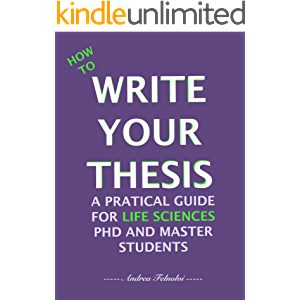 HOW TO WRITE YOUR THESIS: A PRACTICAL GUIDE FOR LIFE SCIENCES PHD AND MASTER STUDENTS