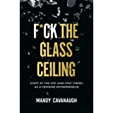 F*ck the Glass Ceiling: Start at the Top (and Stay There) as a Feminine Entrepreneur