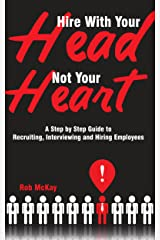 Hire With Your Head, Not Your Heart: A Step by Step Guide to Recruiting, Interviewing & Hiring Employees Kindle Edition