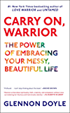 Carry On, Warrior: The Power of Embracing Your Messy, Beautiful Life